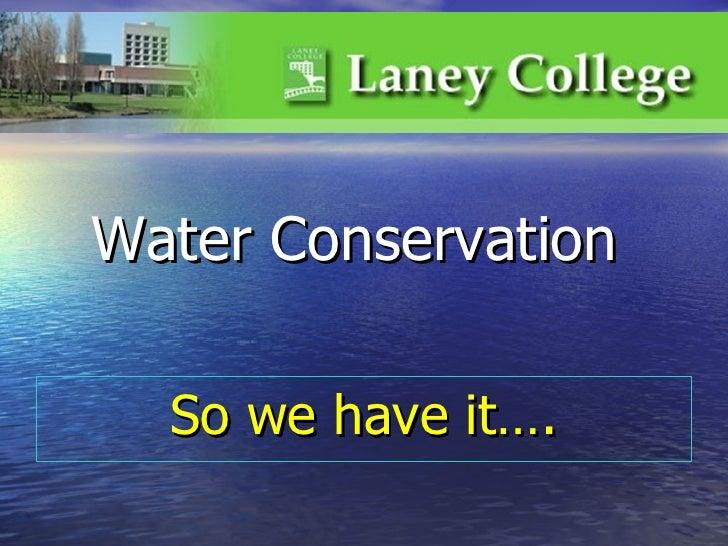 <ul><li>So we have it…. </li></ul>Water Conservation