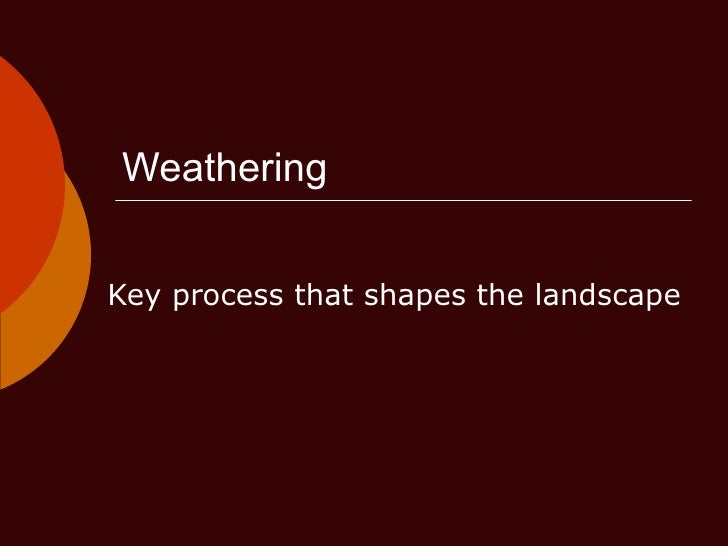 Weathering Key process that shapes the landscape
