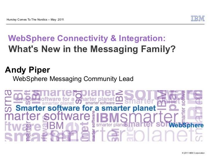 Hursley Comes To The Nordics – May 2011WebSphere Connectivity & Integration: Whats New in the Messaging Family?Andy Piper ...