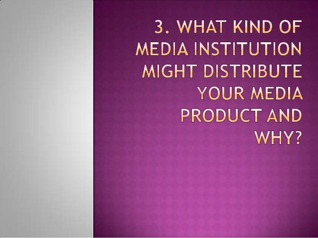 3. what kind of media institution might distribute your media product and why