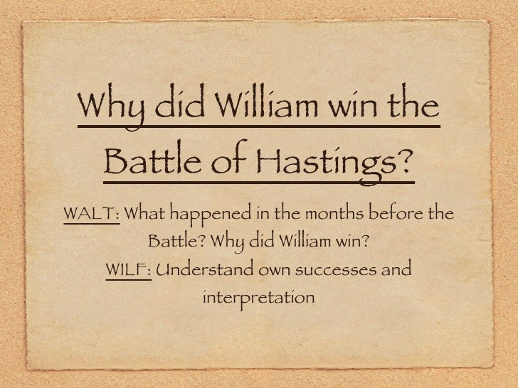 why did william win the battle of hastings essay Why did william win the battle of hastings in this essay i am writing about why william duke of normandy won the battle of hastings at the time of edward the confessor there were three claimants to the english throne one of.