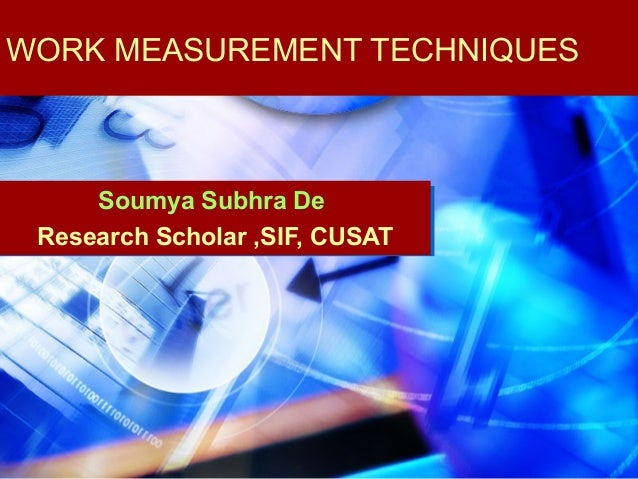 WORK MEASUREMENT TECHNIQUES     Soumya Subhra De Research Scholar ,SIF, CUSAT