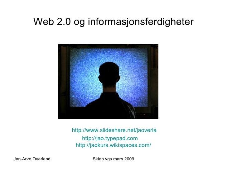 Web 2.0 og informasjonsferdigheter <ul><li>http://www.slideshare.net/jaoverla </li></ul><ul><li>http://jao.typepad.com htt...