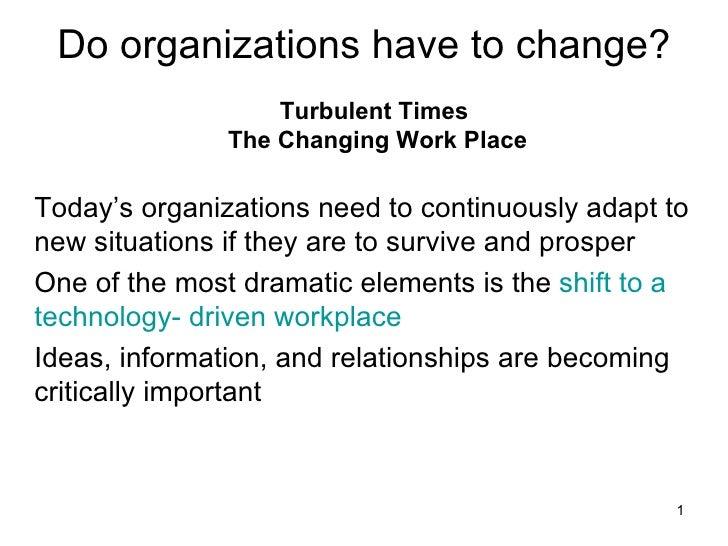 Do organizations have to change? <ul><li>Turbulent Times  The Changing Work Place </li></ul><ul><li>Today's organizations ...