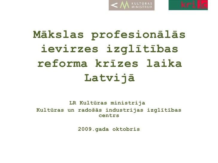 Mākslas profesionālās ievirzes izglītības reforma krīzes laika Latvijā LR Kultūras ministrija  Kultūras un radošās industr...