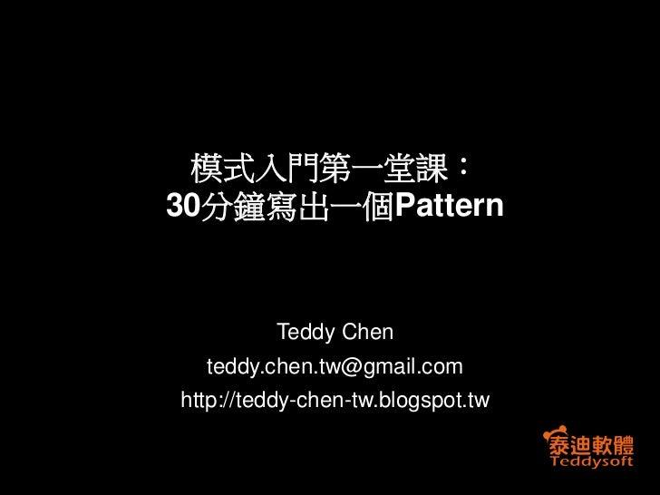 模式入門第一堂課:30分鐘寫出一個Pattern         Teddy Chen  teddy.chen.tw@gmail.comhttp://teddy-chen-tw.blogspot.tw
