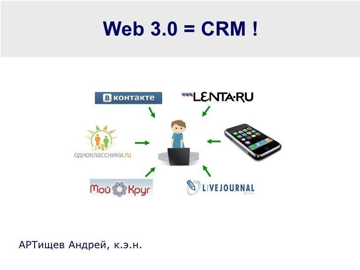 Web 3.0 = CRM ! АРТищев Андрей, к.э.н.