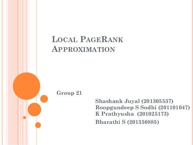 LOCAL PAGERANK APPROXIMATION Group 21 Shashank Juyal (201305537) Roopgundeep S Sodhi (201101047) K Prathyusha (201025173) ...