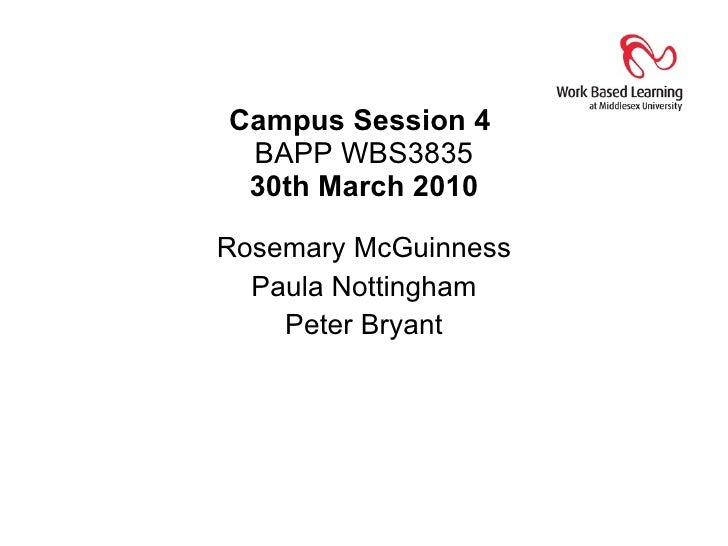 Campus Session 4  BAPP WBS3835 30th March 2010 Rosemary McGuinness Paula Nottingham Peter Bryant