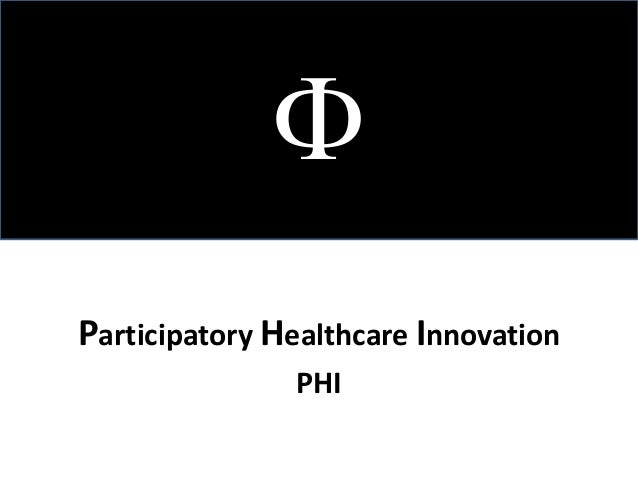 <br />Participatory Healthcare Innovation<br />PHI  <br />