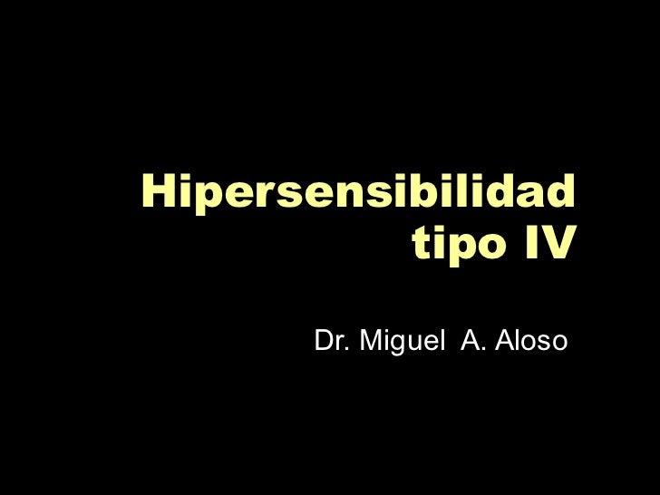 Hipersensibilidad tipo IV Dr. Miguel  A. Aloso