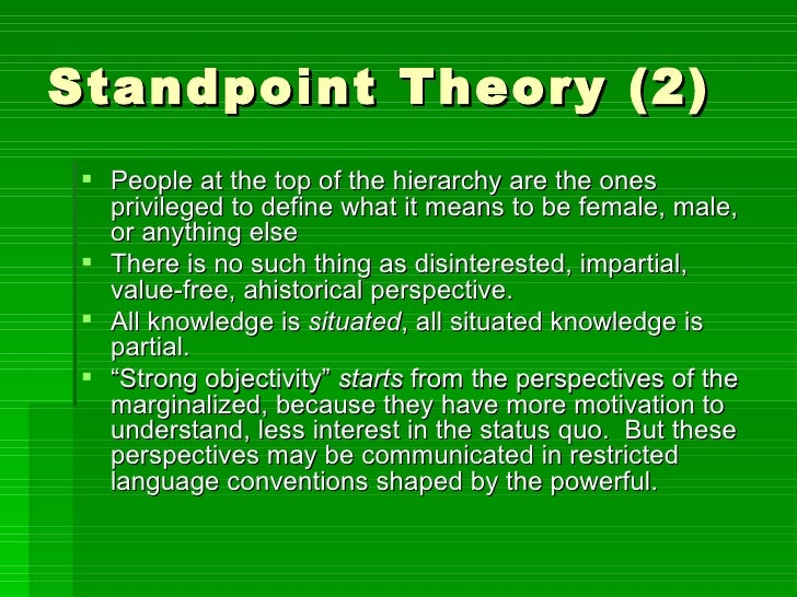 standpoint theory Standpoint theory is a feminist epistemology with roots in marxist ideology feminist scholars use the term standpoint in varied ways, making it difficult to think about standpoint theory as a unified project.