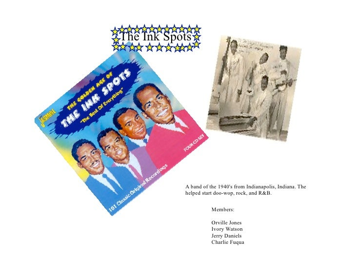 The Ink Spots                A band of the 1940's from Indianapolis, Indiana. The            helped start doo-wop, rock, a...