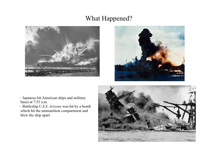 What Happened?     · Japanese hit American ships and military  bases at 7:55 a.m. · Battleship U.S.S. Arizona was hit by a...