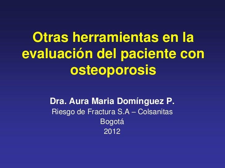 Otras herramientas en laevaluación del paciente con       osteoporosis    Dra. Aura Maria Domínguez P.    Riesgo de Fractu...