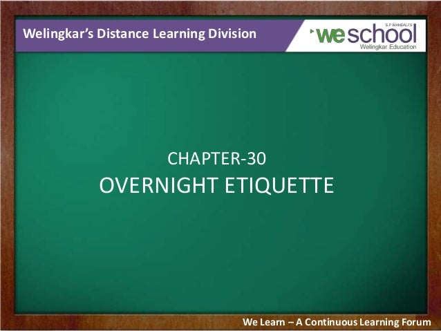 Welingkar's Distance Learning Division CHAPTER-30 OVERNIGHT ETIQUETTE We Learn – A Continuous Learning Forum