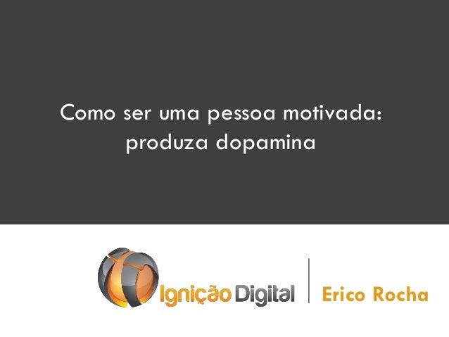 Como ser uma pessoa motivada: produza dopamina  Erico Rocha
