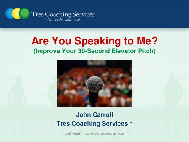 Are You Speaking to Me?(Improve Your 30-Second Elevator Pitch)             John Carroll       Tres Coaching Services™     ...