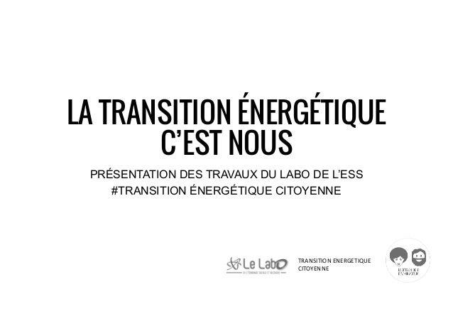 TRANSITIONENERGETIQUE CITOYENNE LA TRANSITION ÉNERGÉTIQUE C'EST NOUS PRÉSENTATION DES TRAVAUX DU LABO DE L'ESS #TRANSITI...