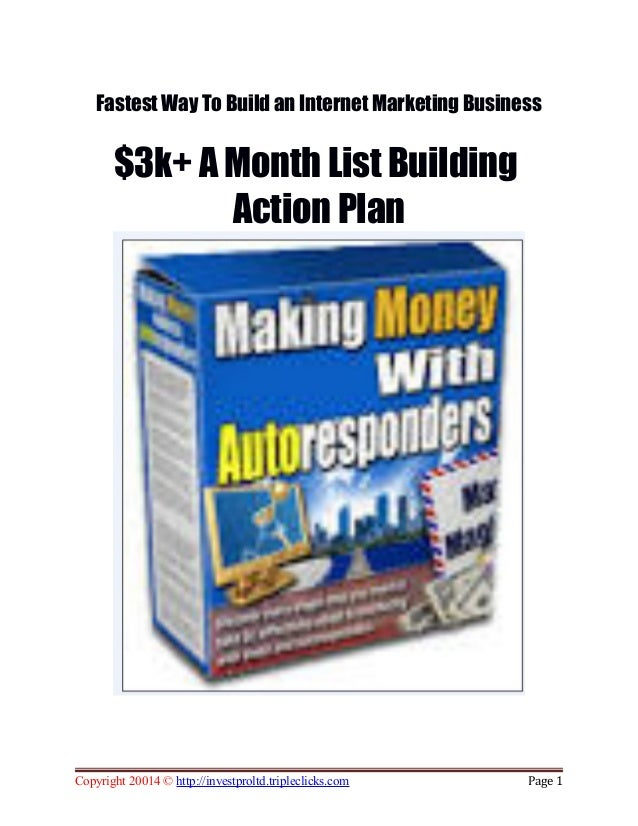 Fastest Way To Build an Internet Marketing Business $3k+ A Month List Building Action Plan Copyright 20014 © http://invest...