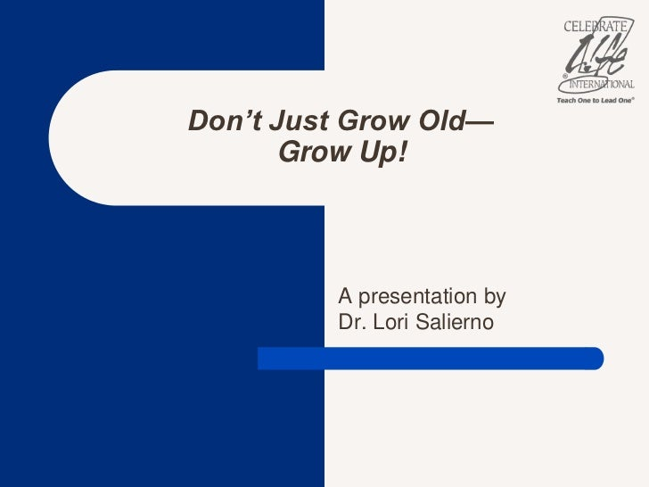 A presentation by Dr. Lori Salierno<br />Don't Just Grow Old—Grow Up!<br />