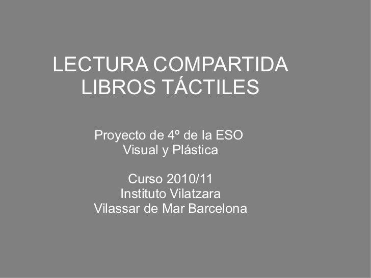 LECTURA COMPARTIDA LIBROS TÁCTILES Proyecto de 4º de la ESO  Visual y Plástica Curso 2010/11 Instituto Vilatzara Vilassar ...