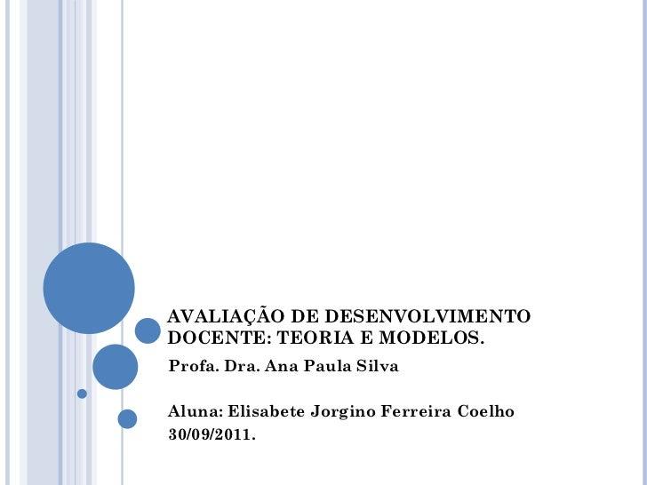 AVALIAÇÃO DE DESENVOLVIMENTO DOCENTE: TEORIA E MODELOS. Profa. Dra. Ana Paula Silva Aluna: Elisabete Jorgino Ferreira Coel...