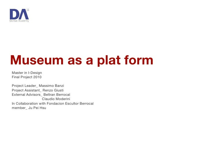 Museum as a plat form Master in I-Design Final Project 2010 Project Leader_ Massimo Banzi Project Assistant_ Renzo Giusti ...