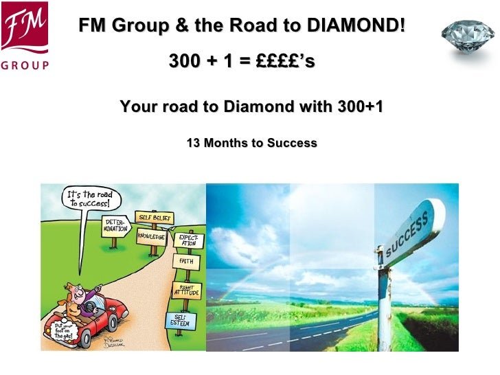 FM Group & the Road to DIAMOND!        300 + 1 = ££££'s   Your road to Diamond with 300+1          13 Months to Success