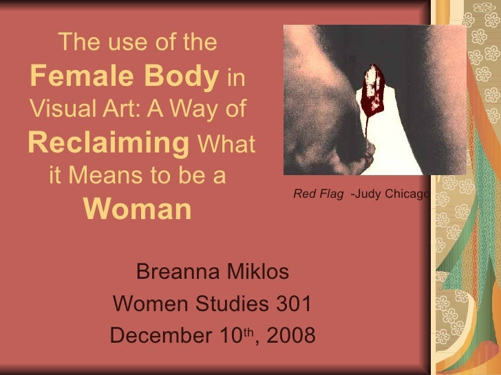 The use of the  Female Body  in Visual Art: A Way of   Reclaiming   What it Means to be a  Woman Breanna Miklos Women Stud...