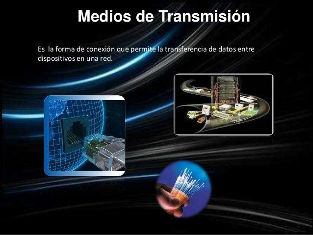 Medios de TransmisiónEs la forma de conexión que permite la transferencia de datos entredispositivos en una red.