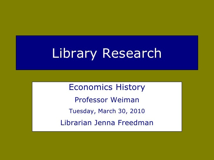 Library Research     Economics History     Professor Weiman    Tuesday, March 30, 2010   Librarian Jenna Freedman