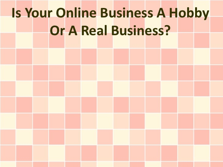 Is Your Online Business A Hobby      Or A Real Business?