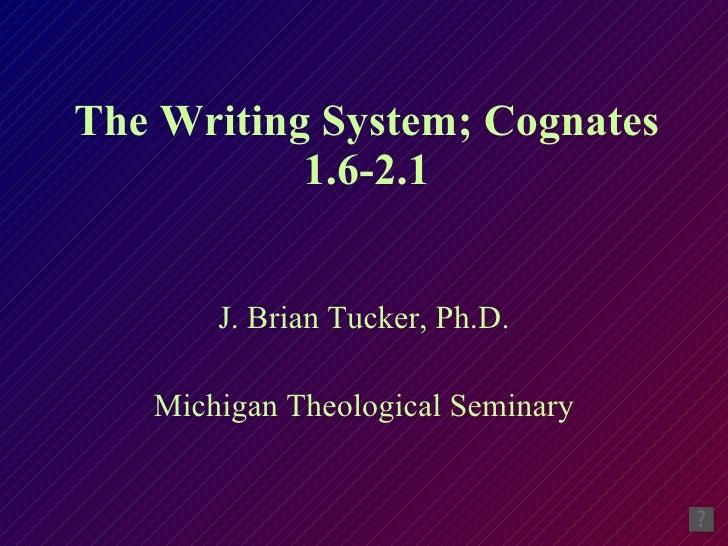 The Writing System; Cognates 1.6-2.1 J. Brian Tucker, Ph.D. Michigan Theological Seminary