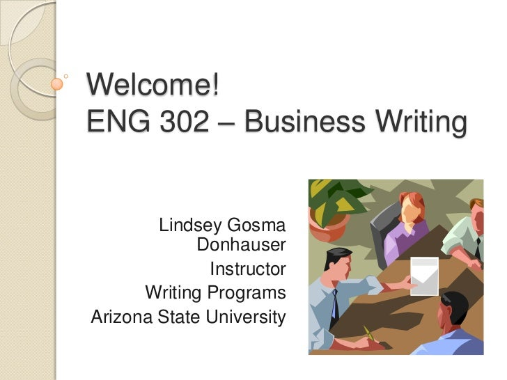 Welcome! ENG 302 – Business Writing<br />Lindsey Gosma Donhauser<br />Instructor<br />Writing Programs<br />Arizona State ...