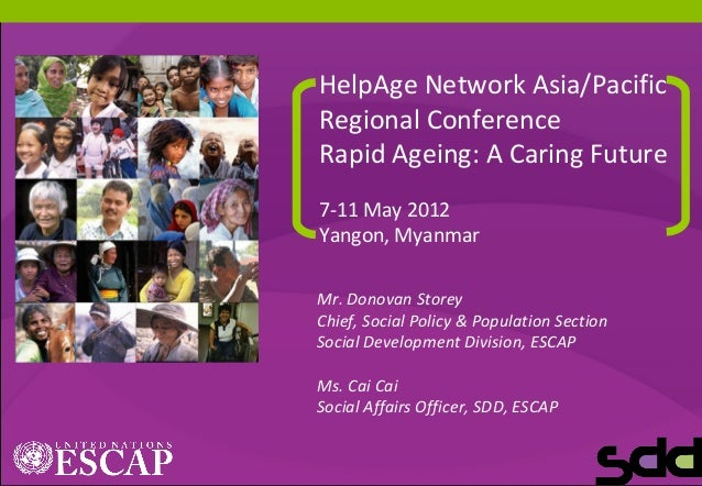 1 HelpAge Network Asia/Pacific Regional Conference Rapid Ageing: A Caring Future 7-11 May 2012 Yangon, Myanmar Mr. Donovan...