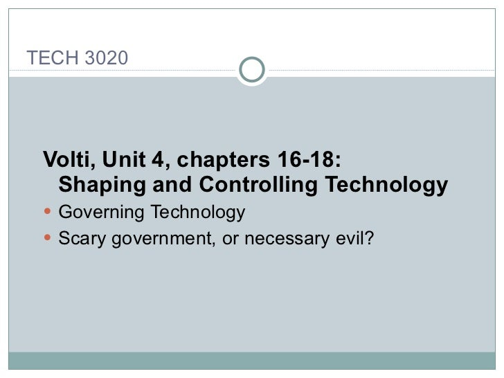 <ul><li>Volti, Unit 4, chapters 16-18: Shaping and Controlling Technology   </li></ul><ul><li>Governing Technology </li></...