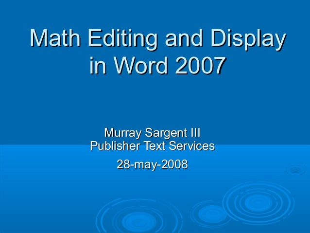 Math Editing and Display     in Word 2007       Murray Sargent III     Publisher Text Services          28-may-2008