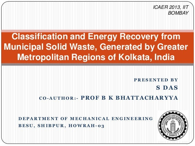 ICAER 2013, IIT BOMBAY  Classification and Energy Recovery from Municipal Solid Waste, Generated by Greater Metropolitan R...