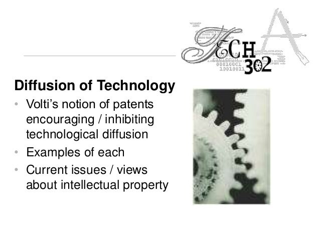 Diffusion of Technology • Volti's notion of patents encouraging / inhibiting technological diffusion • Examples of each • ...