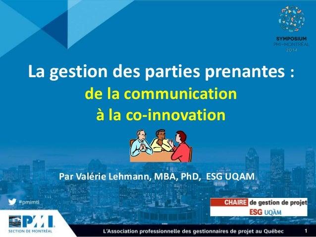 1  La gestion des parties prenantes :  de la communication  à la co-innovation  Par Valérie Lehmann, MBA, PhD, ESG UQAM