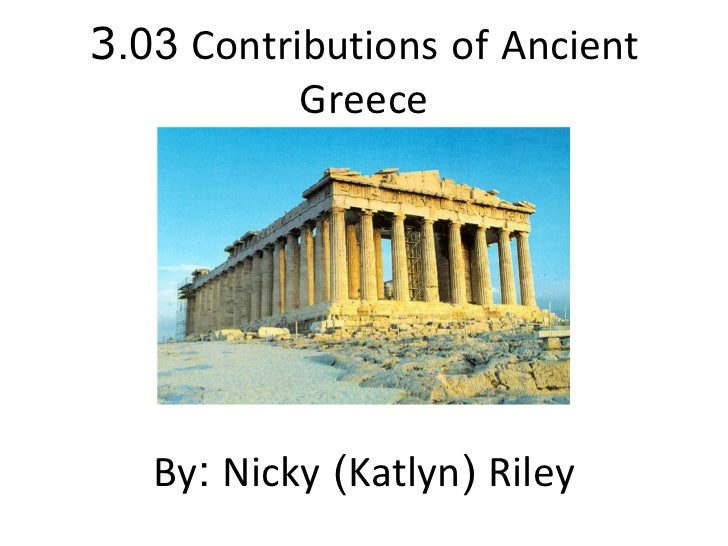 3 .03  Contributions   of   Ancient   Greece By :  Nicky  ( Katlyn )  Riley