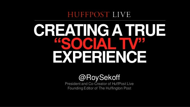"CREATING A TRUE ""SOCIAL TV"" EXPERIENCE @RoySekoff President and Co-Creator of HuffPost Live Founding Editor of The Huffing..."