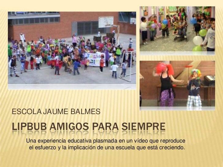 ESCOLA JAUME BALMESLIPBUB AMIGOS PARA SIEMPRE   Una experiencia educativa plasmada en un vídeo que reproduce    el esfuerz...