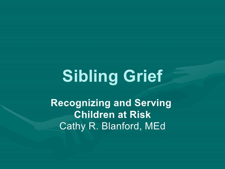 Sibling Grief Recognizing and Serving  Children at Risk Cathy R. Blanford, MEd