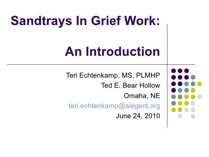 Sandtrays In Grief Work:  An Introduction Teri Echtenkamp, MS, PLMHP Ted E. Bear Hollow Omaha, NE [email_address] June 24,...