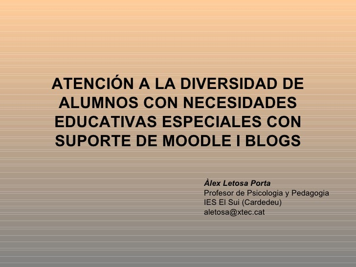 ATENCIÓN A LA DIVERSIDAD DE ALUMNOS CON NECESIDADES EDUCATIVAS ESPECIALES CON SUPORTE DE MOODLE I BLOGS Àlex Letosa Porta ...