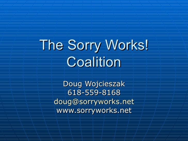The Sorry Works! Coalition Doug Wojcieszak 618-559-8168 [email_address] www.sorryworks.net