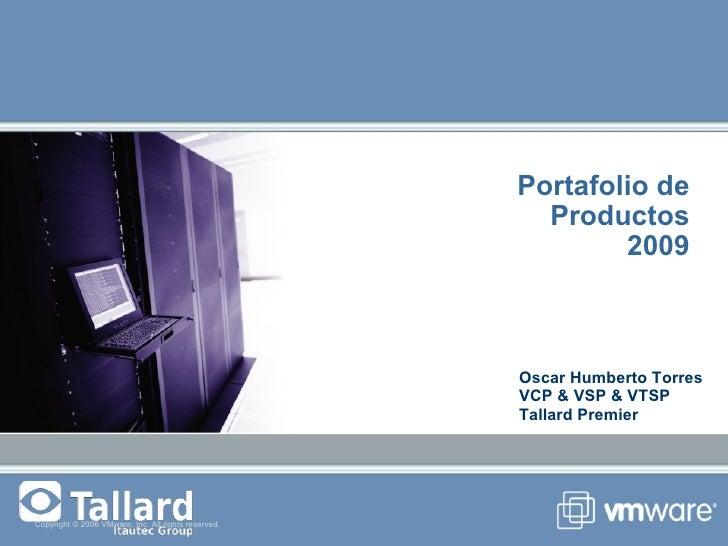 Portafolio de Productos 2009 Copyright © 2006 VMware, Inc. All rights reserved. Oscar Humberto Torres VCP & VSP & VTSP Tal...
