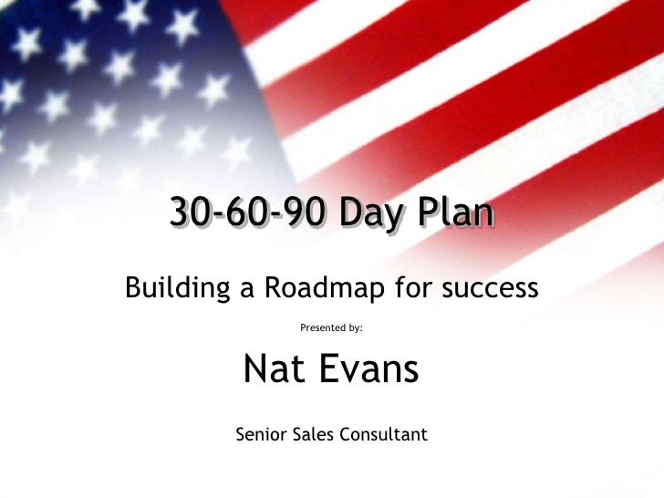30-60-90 Day PlanBuilding a Roadmap for success               Presented by:        Nat Evans        Senior Sales Consultant
